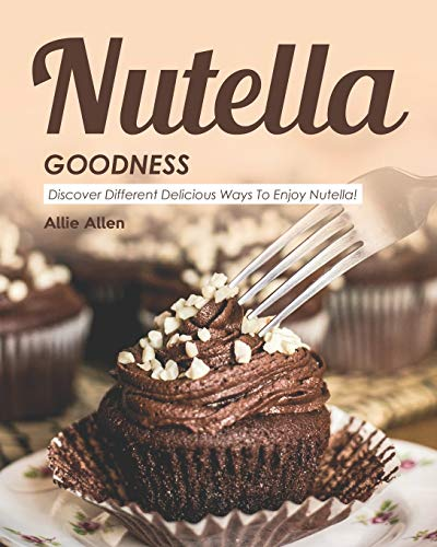 Nutella Goodness: Discover Different Delicious Ways to Enjoy Nutella!