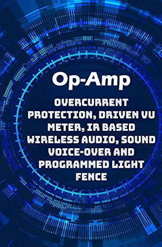 Op-Amp Best Projects: Overcurrent Protection, Driven VU Meter, IR based Wireless Audio, Sound Voice-over and Programmed Light Fence etc...,