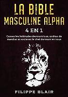 La Bible Masculine Alpha [4 En 1]: Cessez les habitudes destructrices, arrêtez de mendier et soulevez le chef dormant en vous [Alpha Male Bible, French Edition]