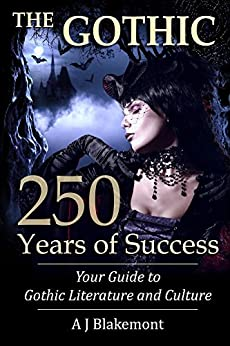 The Gothic: 250 Years of Success: Your Guide to Gothic Literature and Culture by [A J Blakemont]