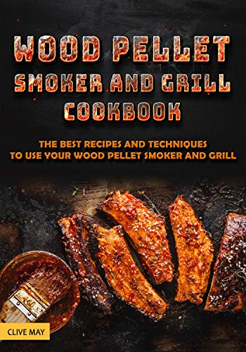 Wood Pellet Smoker and Grill Cookbook: The Best Recipes and Techniques to Use Your Wood Pellet Smoker and Grill