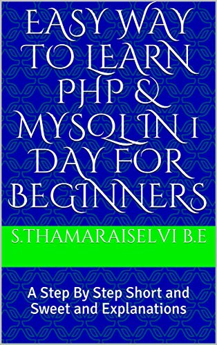 Easy Way To Learn PHP & MYSQL in 1 Day for Beginners: A Step By Step Short and Sweet and Explanations (English Edition)