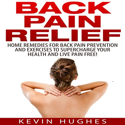 Back Pain Relief: Home Remedies for Back Pain Prevention and Exercises to Supercharge Your Health and Live Pain Free! audiobook cover art