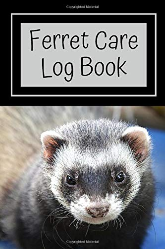Ferret Care Log Book: Log All Your Daily Ferret Provisions, Such as Feeding, Cleaning, Overall Health and Accessory Maintenance in This Customized ... a Healthy Habitat For Your Pet Ferret