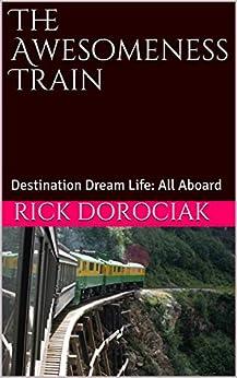 The Awesomeness Train: Destination Dream Life: All Aboard by [Rick Dorociak]