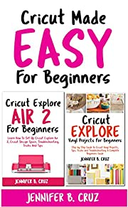 Cricut Made Easy For Beginners: Cricut Explore Air 2 For Beginners; Cricut Explore Vinyl Projects, Tips, Tricks and Troubleshooting
