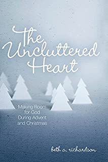 The Uncluttered Heart: Making Room for God During Advent and Christmas