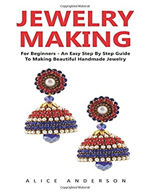 Jewelry Making: For Beginners - An Easy Step By Step Guide To Making Beautiful Handmade Jewelry! (Beading, Jewelry Making)