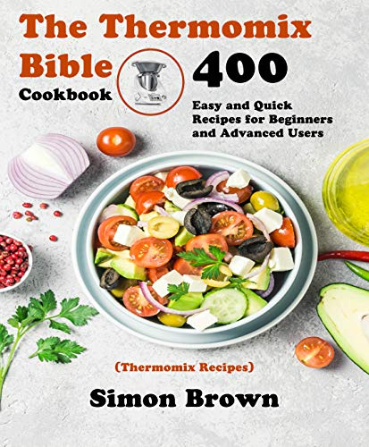 The Thermomix Bible Cookbook: 400 Easy and Quick Recipes for Beginners and Advanced Users (Thermomix Recipes) (English Edition)