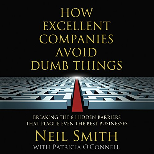 How Excellent Companies Avoid Dumb Things     Breaking the 8 Hidden Barriers that Plague Even the Best Businesses              By:                                                                                                                                 Neil Smith,                                                                                        Patricia O'Connell                               Narrated by:                                                                                                                                 Dave Courvoisier                      Length: 6 hrs and 39 mins     1 rating     Overall 5.0