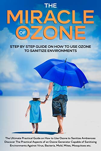 The Miracle Of Ozone: Step by Step Guide on How to Use Ozone to Sanitize Environments: Discover The Practical Aspects of Ozone Against Virus, Bacteria, Mold, Mites, Mosquitoes etc.