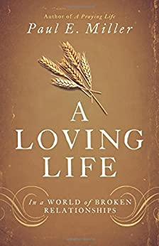 A Loving Life: In a World of Broken Relationships by [Paul E. Miller]