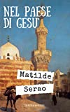 Nel paese di Gesù: Diario di viaggio in Medio Oriente del 1893 di Matilde Serao + Piccola biografia e analisi (annotato) (Classici dimenticati Vol. 221)