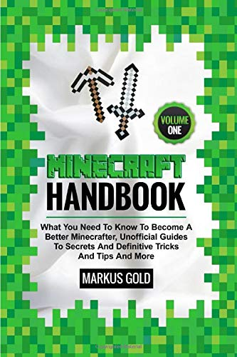MINECRAFT HANDBOOK: What You Need to Know to Become A Better Minecrafter, Unofficial Guides to Secrets and Definitive Tricks and Tips and More... Volume I (GamesGold, Band 1)