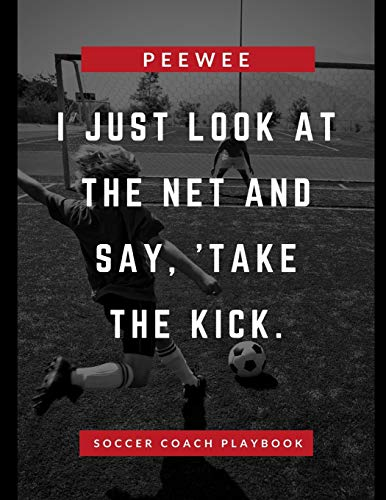 I Just Look At The Net And Say Take The Kick Pee Wee Soccer Coach Playbook:...