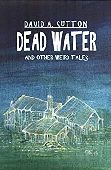 Dead Water and Other Weird Tales by [David A. Sutton]