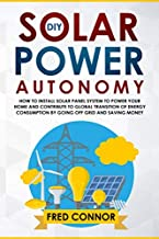 DIY Solar Power Autonomy: How to Install Solar Panel System to Power your Home and Contribute to Global Transition of Energy Consumption by Going Off Grid and Saving Money