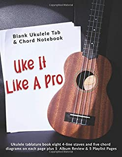Uke It Like A Pro: Blank Ukulele Tab & Chord Notebook: Ukulele tablature book eight 4-line staves and five chord diagrams on each page plus 5  Album Review & 5 Playlist Pages
