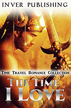 Time Travel Romance: The Time I Love (Historical Time Travel Romance Collection) (New Adult Comedy Romance Short Stories Collection) by [Inver Publishing]