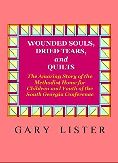 Wounded Souls, Dried Tears, and Quilts: The Amazing Story of the Methodist Home for Children and Youth of the South Georgia Conference of the United Methodist Church