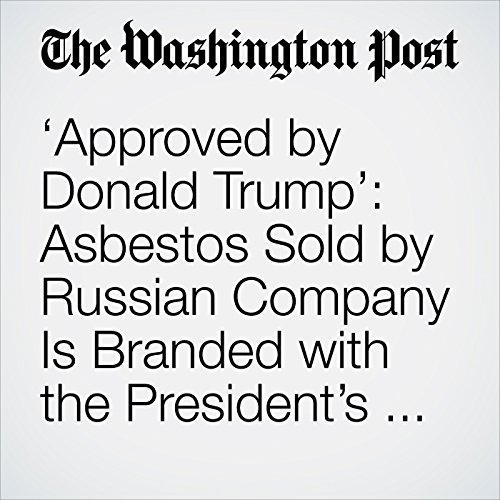 'Approved by Donald Trump': Asbestos Sold by Russian Company Is Branded with the President's Face copertina
