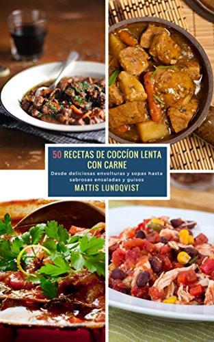 50 Recetas de Coccíon Lenta con Carne: Desde deliciosas envolturas y sopas hasta sabrosas ensaladas y guisos