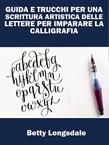 Guida E Trucchi Per Una Scrittura Artistica Delle Lettere Per Imparare La Calligrafia (Italian Edition)
