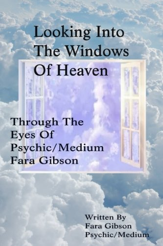 Looking Into The Windows Of Heaven: Through The Eyes Of Psychic Medium Fara Gibson