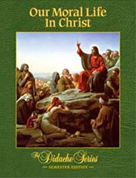 Our Moral Life in Christ: Semester Edition - Book #6 of the Didache Series: Semester Edition