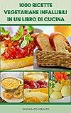 1000 ricette vegetariane infallibili in un libro di cucina : ricette per vegetariani e vegani - basi vegetariane - insalate, zuppe, stufati, pane, pasta, spaghetti, riso, pizza, crostate, cereali