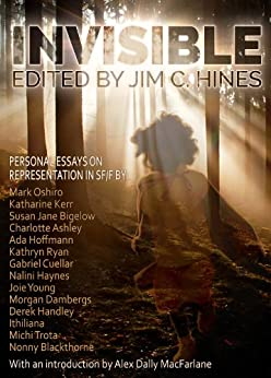 Invisible: Personal Essays on Representation in SF/F by [Mark Oshiro, Katharine Kerr, Susan Jane Bigelow, Michi Trota, Charlotte Ashley, Ada Hoffmann, Kathryn Ryan, Nalini Haynes, Jim C. Hines, Alex Dally MacFarlane]