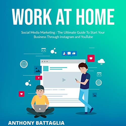 Work at Home: Social Media Marketing: The Ultimate Guide to Start Your Business Through Instagram and You Tube