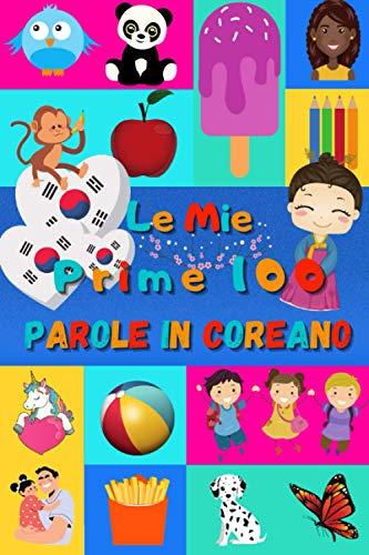 Le mie prime 100 parole in Coreano: Imparare il Coreano per bambini da 2 a 6 anni | Libro illustrato : 100 stupende immagini colorate con parole in Coreano e in Italiano