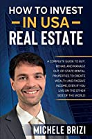 How to Invest in USA Real Estate: A Complete Guide To Buy, Rehab, And Manage Out-Of-State Rental Properties To Create Wealth And Passive Income, Even If You Live On The Other Side Of The World