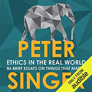 Ethics in the Real World     82 Brief Essays on Things That Matter              By:                                                                                                                                 Peter Singer                               Narrated by:                                                                                                                                 James Saunders                      Length: 9 hrs and 5 mins     92 ratings     Overall 4.6