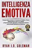 Intelligenza Emotiva: Comprendere e Gestire le Emozioni, la Rabbia e l'Ansia Migliorando sé stessi e in Coppia. L'Importanza delle Abitudini e del Pensiero Positivo aumentando l'Autostima e il Carisma
