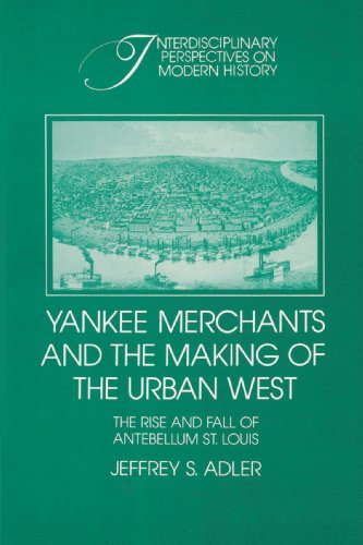 Yankee Merchants and the Making of the Urban West: The Rise and Fall of Antebellum St. Louis (Interdisciplinary Perspectives on Modern History)