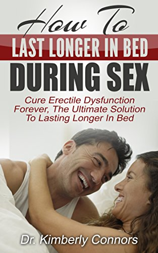 How To Last Longer In Bed During Sex: Cure Erectile Dysfunction Forever, The Ultimate Solution To Lasting Longer In Bed (English Edition)