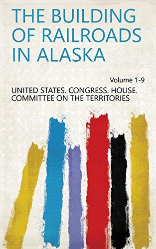 The building of railroads in Alaska Volume 1-9 (English Edition)