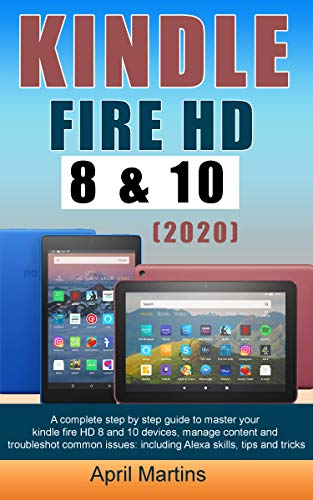 KINDLE FIRE HD 8 AND 10 (2020): A Complete Step by Step Guide to Master Your Kindle Fire HD 8 And 10 Devices, Manage Content and Troubleshot Common Issues: ... Skills, Tips and Tricks (English Edition)