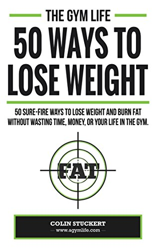 50 Ways To Lose Weight: 50 Sure-Fire Ways To Lose Weight and Burn Fat Without Wasting Time, Money, Or Your Life In The Gym