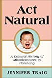 Act Natural: A Cultural History of Misadventures in Parenting