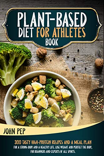 PLANT-BASED DIET FOR ATHLETES BOOK: 300 Tasty High-Protein Recipes And A Meal Plan For A Strong Body And A Healthy Life. Lose Weight And Perfect The Body, For Beginners And Experts Of All Sports.