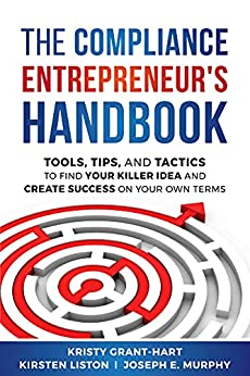 The Compliance Entrepreneur's Handbook: Tools, Tips, and Tactics to Find Your Killer Idea and Create Success on Your Own Terms by [Kristy Grant-Hart , Kirsten Liston, Joseph Murphy]