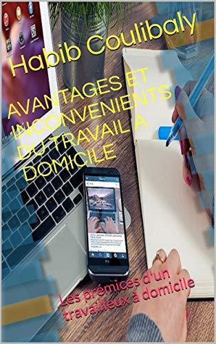 AVANTAGES ET INCONVENIENTS DU TRAVAIL A DOMICILE: Les prémices d'un travailleux à domicile (French Edition)