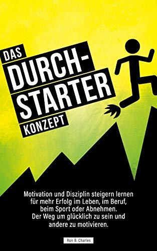 Das Durchstarter Konzept: Motivation und Disziplin steigern lernen für mehr Erfolg im Leben, im Beruf, beim Sport oder Abnehmen. Der Weg um glücklich zu sein und andere zu motivieren.