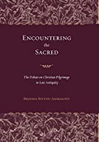 Encountering The Sacred: The Debate On Christian Pilgrimage In Late Antiquity (Transformation of the Classical Heritage)