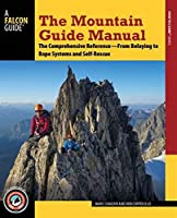 The Mountain Guide Manual: The Comprehensive Reference-from Belaying to Rope Systems and Self-Rescue (Falcon Guide)