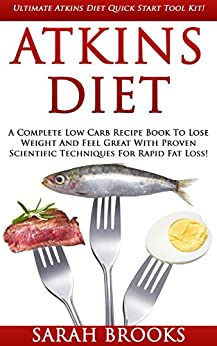 Atkins Diet: Ultimate Atkins Diet Quick Start Tool Kit! - A Complete Low Carb Recipe Book To Lose Weight And Feel Great With Proven Scientific Techniques ... Akins Recipes, Lose Fat, Lose Weight Fast) by [Sarah Brooks]