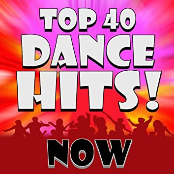 Top 40 Dance Hits! Now